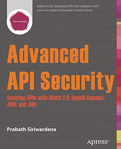 Advanced API Security: Securing APIs with OAuth 2.0, OpenID Connect, JWS, and JWE by Apress