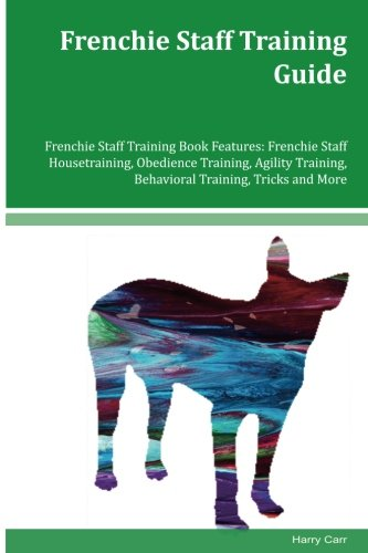 Frenchie Staff Training Guide Frenchie Staff Training Book Features: Frenchie Staff Housetraining, Obedience Training, Agility Training, Behavioral Training, Tricks and More PDF