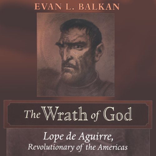 The Wrath of God: Lope de Aguirre, Revolutionary of the Americas by University Press Audiobooks