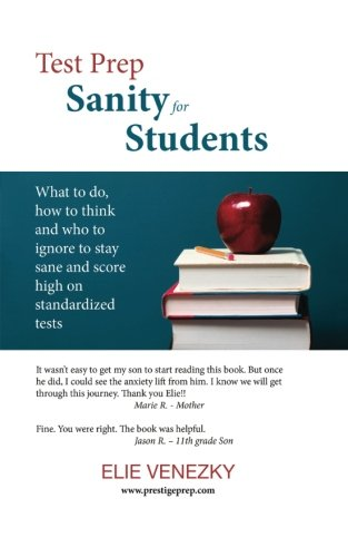Test Prep Sanity for Students: What to do, how to think and who to ignore to stay sane and score high on standardized tests