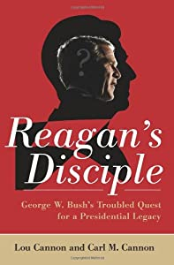 Reagan's Disciple: George W. Bush's Troubled Quest for a Presidential Legacy by PublicAffairs