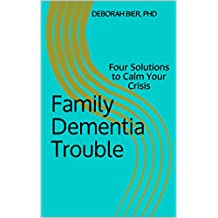 Family Dementia Trouble: Four Solutions to Calm Your Crisis