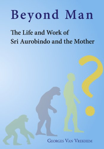 Beyond Man - The Life and Work of Sri Aurobindo and the Mother