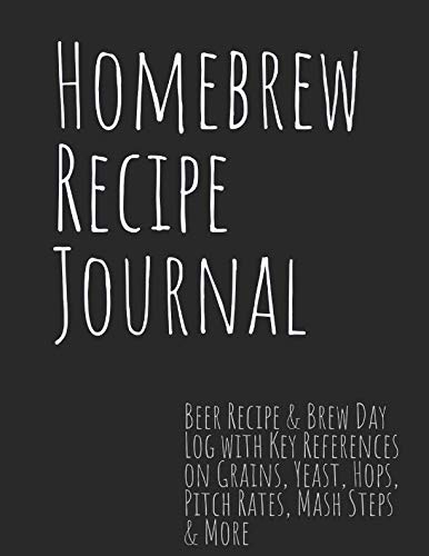 Homebrew Recipe Journal: Beer Recipe & Brew Day Log with Key References on Grains, Yeast, Hops, Pitch Rates, Mash Steps & More (Recipe Log Homebrew)