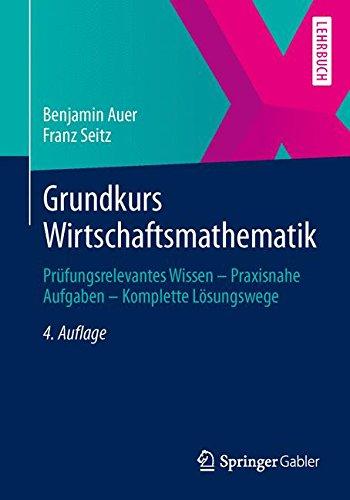 Grundkurs Wirtschaftsmathematik: Prüfungsrelevantes Wissen - Praxisnahe Aufgaben - Komplette Lösungswege