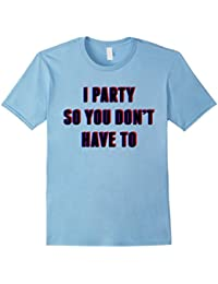 I Party so You Don't Have To Drinking Party Shirt Funny T