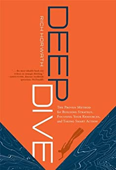 Deep Dive: The Proven Method for Building Strategy, Focusing Your Resources, and Taking Smart Action by [Horwath, Rich]