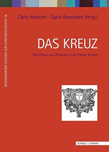 Das Kreuz: Darstellung und Verehrung in der Frühen Neuzeit (Regensburger Studien zur Kunstgeschichte, Band 16)