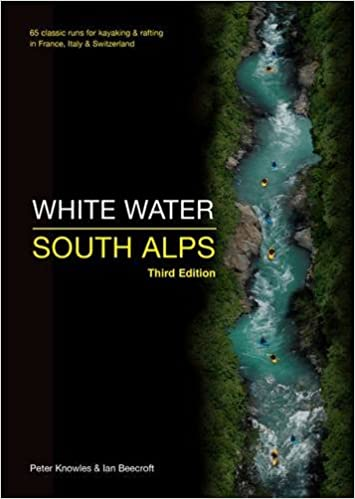 Italy /& Switzerland 65 Classic Runs for Kayaking /& Rafting in France Peter Knowles /& Ian Beecroft White Water South Alps