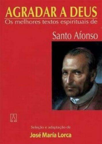 Agradar A Deus. Os Melhores Textos Espirituais De Santo Afonso