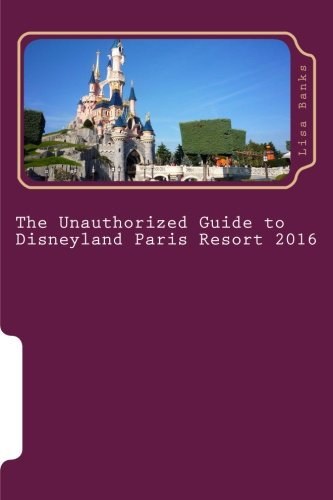 The Unauthorized Guide to Disneyland Paris Resort 2016 - Disneyland Paris Guide