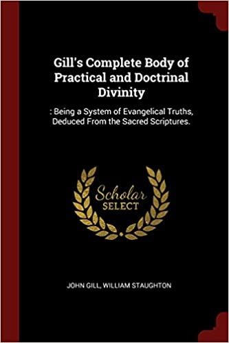 Book Gill's Complete Body of Practical and Doctrinal Divinity: : Being a System of Evangelical Truths, Deduced From the Sacred Scriptures.