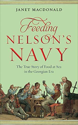 Feeding Nelson's Navy: The True Story of Food at Sea in the Georgian Era