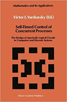 Book Self-Timed Control of Concurrent Processes: The Design of Aperiodic Logical Circuits in Computers and Discrete Systems (Mathematics and its Applications) (2011-10-02)