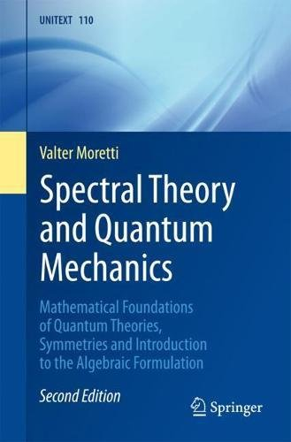 Spectral Theory and Quantum Mechanics: Mathematical Foundations of Quantum Theories, Symmetries and Introduction to the Algebraic Formulation (UNITEXT, Band 110)