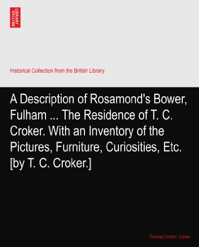 A Description of Rosamond's Bower, Fulham ... The Residence of T. C. Croker. With an Inventory of the Pictures, Furniture, Curiosities, Etc. [by T. C. Croker.]