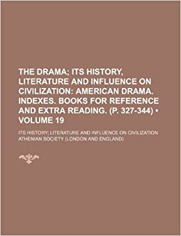 The Drama (Volume 19): Its History, Literature and Influence on Civilization American Drama. Indexes. Books for Reference and Extra Reading. (P. ... Literature and Influence on Civilization
