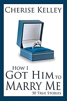 How I Got Him To Marry Me: 50 True Stories by [Kelley, Cherise]
