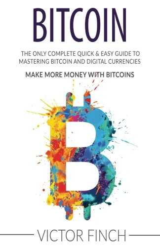 Bitcoin: The Only Complete Quick & Easy Guide To Mastering Bitcoin and Digital Currencies - How To Make Money with Bitcoins
