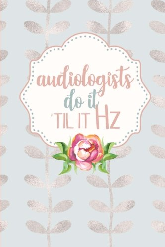 Audiologists Do It Til It Hz: 6x9 Blank Lined Journal: Funny Audiology Student Gift - Pretty Pink Floral Rose Gold Leaves Notebook (Audiologists Gifts Series) (Volume 7)