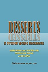 Desserts Is Stressed Spelled Backwards: Overcoming and Controlling Compulsive Eating and Bulimia
