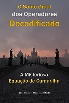 A Misteriosa Equação de Camarilha: O Santo Graal dos Operadores Decodificado (Portuguese Edition) by [Batista, José Manuel Moreira]