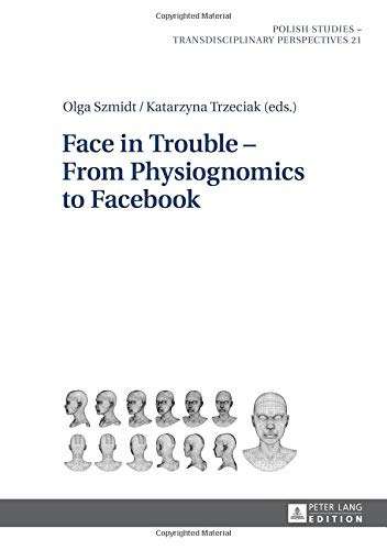 Face in Trouble - From Physiognomics to Facebook (Polish Studies - Transdisciplinary Perspectives)