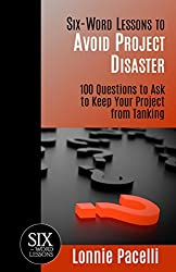 Six-Word Lessons to Avoid Project Disaster: 100 Questions to Ask to Keep Your Project from Tanking  (The Six-Word Lessons Series)