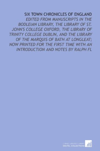 Six Town Chronicles of England: Edited From Manuscripts in the Bodleian Library, the Library of St. John's College Oxford, the Library of Trinity ... With an Introduction and Notes by Ralph Fl