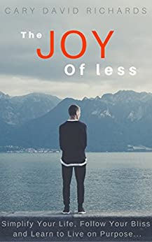 The Joy of less: Simplify Your Life, Follow Your Bliss and Discover What it Means to Live On Purpose by [Richards, Cary David]