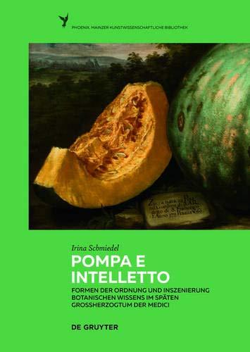 Pompa E Intelletto: Formen Der Ordnung Und Inszenierung Botanischen Wissens Im Späten Großherzogtum Der Medici (Phoenix) (German Edition)