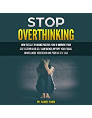 Stop Overthinking: How to Start Thinking Positive, How to Improve Your Self-Esteem, Build Self-Confidence, Improve Your Focus, Mindfulness Meditation and Positive Self Talk