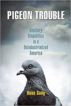 Book Pigeon Trouble: Bestiary Biopolitics in a Deindustrialized America by Song, Hoon (2013)