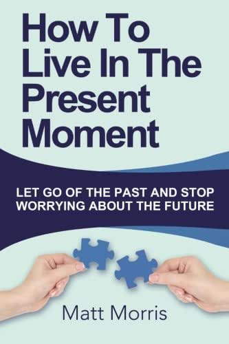 How To Live In The Present Moment: Let Go Of The Past And Stop Worrying About The Future (Life Coaching, Mindfulness For Beginners, How To Stop ... How to Improve Your Social Skills) (Volume 1)