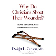 Why Do Christians Shoot Their Wounded?: Helping Not Hurting Those with Emotional Difficulties