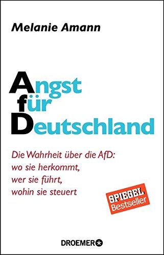 Angst für Deutschland: Die Wahrheit über die AfD: wo sie herkommt, wer sie führt, wohin sie steuert