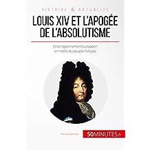 Louis XIV et l'apogée de l'absolutisme: Entre rayonnement européen et misère du peuple français (Grandes Personnalités t. 45) (French Edition)