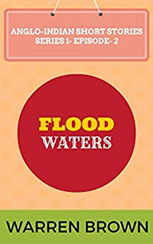 FLOOD WATERS (ANGLO-INDIAN SHORT STORIES- SERIES- 1 EPISODE 2) by [Brown, Warren]