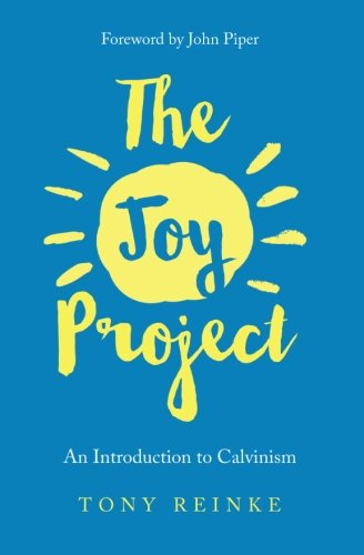 The Joy Project: An Introduction to Calvinism (with Study Guide) (Dying To Self And Living For Christ)