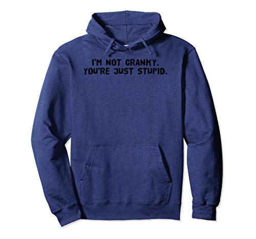 I'M NOT CRANKY. YOU'RE JUST STUPID. Hoodie Funny Gift Idea -