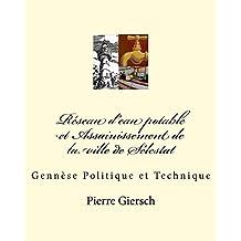 Réseau d'eau potable et Assainissement de la ville de Sélestat: Genèse Politique et Technique (French Edition)