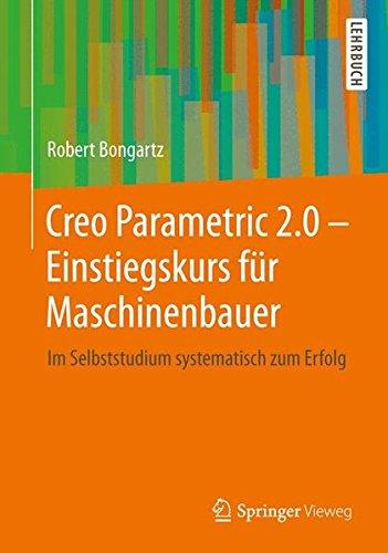 Creo Parametric 2.0 - Einstiegskurs für Maschinenbauer: Im Selbststudium systematisch zum Erfolg