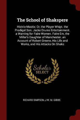 The School of Shakspere: Histrio-Mastix; Or, the Player Whipt. the Prodigal Son. Jacke Drums Entertainment. a Warning for Faire Women. Faire Em, the ... His Life and Works, and His Attacks On Shaks