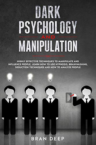 Dark Psychology and Manipulation: Highly Effective Techniques to Manipulate and Influence People, Learn How to Use Hypnosis, Brainwashing, Seduction Techniques and How to Analyze People (Dark Persuasion Techniques The Psychology Of Manipulation)