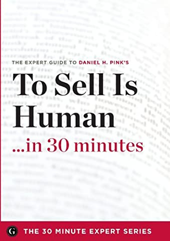 To Sell Is Human in 30 Minutes - The Expert Guide to Daniel H. Pink's Critically Acclaimed Book (The 30 Minute Expert (Daniel Pink Sales)