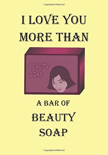 I LOVE YOU MORE THAN A BAR OF BEAUTY SOAP: A Funny Gift Journal Notebook…A Message For You. NOTEBOOKS Make Great Gifts