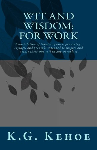 Wit and Wisdom - For Work: A compilation of timeless quotes, ponderings, sayings, and proverbs intended to inspire and amuse those who toil in any workplace (Volume 1)
