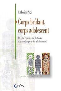 Corps brûlant, corps adolescent : Des thérapies à médiations corporelles pour les adolescents par Catherine Potel
