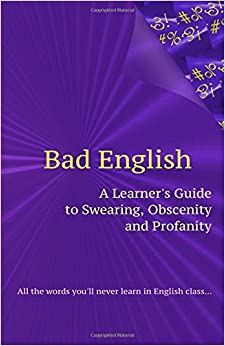 Book Bad English: A Learner's Guide to Swearing, Obscenity and Profanity