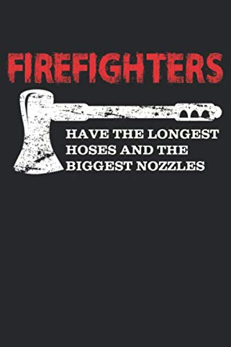 Firefighters have the longest hoses and the biggest nozzles: Funny Firefighting Gift Notebook Firefighters Present I 6x9 I Lined I 120 Pages